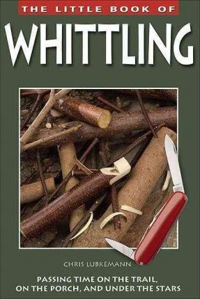 Little Book of Whittling  Passing Time on the Trail, on the Porch, and Under the Stars