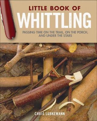 Little Book of Whittling Gift Edition : Passing Time on the Trail, on the Porch, and Under the Stars