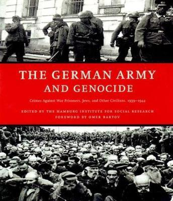The German Army And Genocide : Crimes Against War Prisoners, Jews, and Other Civilians 1939 - 1944