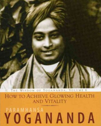 How to Achieve Glowing Health and Vitality : The Wisdom of Yogananda, Volume 6