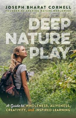 Deep Nature Play : A Guide to Wholeness, Aliveness, Creativity, and Inspired Learning