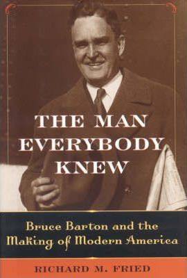The Man Everybody Knew  Bruce Barton and the Making of Modern America