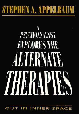 A Psychoanalyst Explores the Alternate Therapies: Out in Inner Space (Master Work)