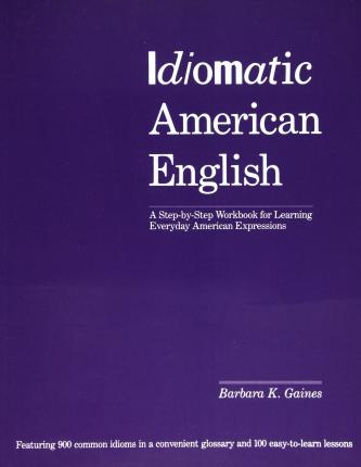Idiomatic American English A Step-by-step Workbook For Learning Everyday American Expressions