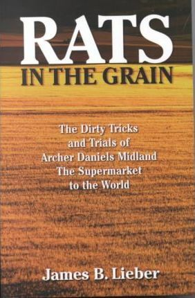 Rats in the Grain  The Dirty Tricks and Trials of Archer Daniels Midland, the Supermarket to the World