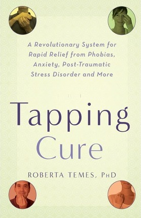 The Tapping Cure : A Revolutionary System for Rapid Relief from Phobias, Anxiety, Post-Traumatic Stress Disorder and More
