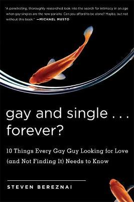 Gay and Single...Forever?  10 Things Every Gay Guy Looking for Love (and Not Finding It) Needs to Know