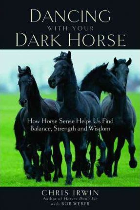 Dancing with Your Dark Horse : How Horse Sense Helps Us Find Balance, Strength, and Wisdom