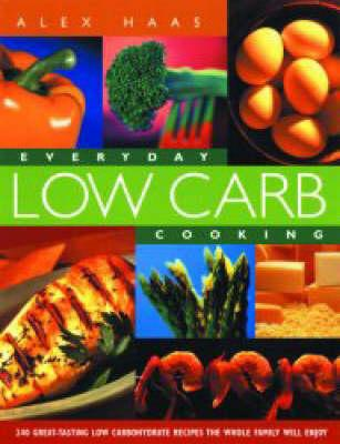 Everyday Low Carb Cooking : 240 Great-Tasting Low Carbohydrate Recipes the Whole Family will Enjoy