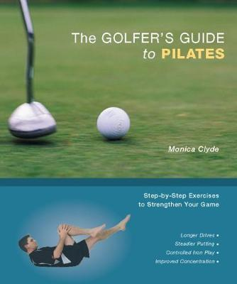 The Golfer's Guide to Pilates : Step-by-Step Exercises to Strengthen Your Game – Monica Clyde