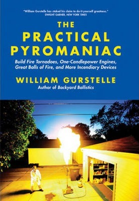 Practical Pyromaniac : Build Fire Tornadoes, One-Candlepower Engines, Great Balls of Fire & More Incendiary Devices