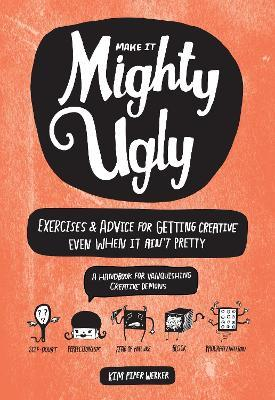 Make It Mighty Ugly  Exercises & Advice for Getting Creative Even When It Ain't Pretty