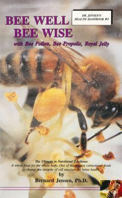 Bee Well Bee Wise : With Bee Pollen, Bee Propolis, Royal Jelly – Bernard Jensen