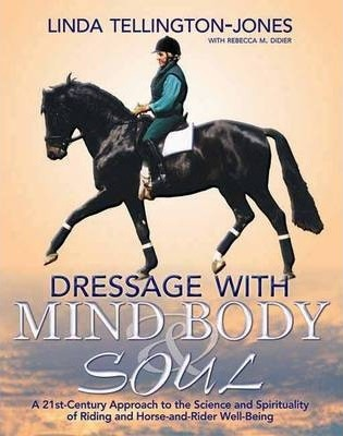Dressage with Mind, Body & Soul : A 21st-century Approach to the Science and Spirituality of Riding and Horse-and-rider Well-being