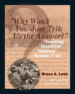 Why Won't You Just Tell Us the Answer? : Teaching Historical Thinking in Grades 7-12