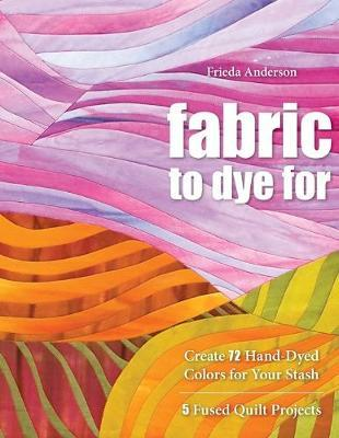Fabric To Dye For : Create 72 Hand-Dyed Colors for Your Stash * 5 Fused Quilt Projects