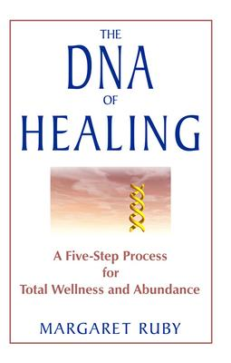 The DNA of Healing : A Five Step Process for Total Wellness and Abundance