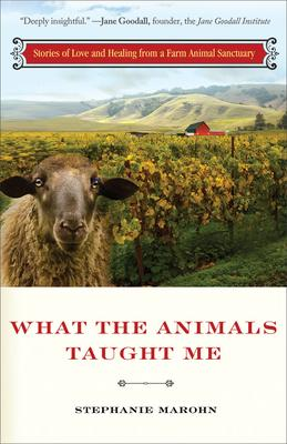 What the Animals Taught Me : Stories of Love and Healing from a Farm Animal Sanctuary
