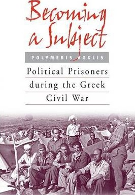 Becoming a Subject: Political Prisoners during the Greek Civil War, 1945-1950