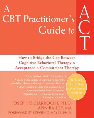A CBT-Practitioner's Guide To Act : How to Bridge the Gap Between Cognitive Behavioral Therapy and Acceptance and Commitment Therapy