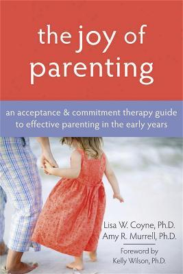 The Joy Of Parenting: An Acceptance & Commitment Therapy Guide to Effective Parenting in the Early Years