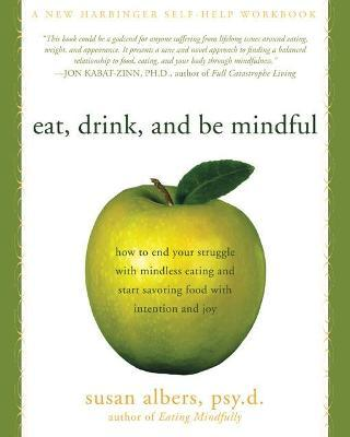 Eat, Drink, And Be Mindful : How to End Your Struggle with Mindless Eating and Start Savoring food with Intention and Joy – Susan Albers
