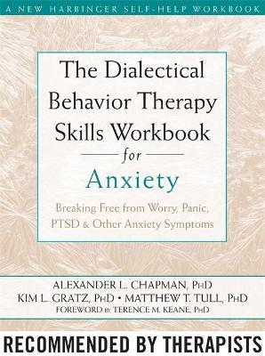The Dialectical Behaviour Therapy Skills Workbook for Anxiety : Breaking Free from Worry, Panic, PTSD, and Other Anxiety Symptoms