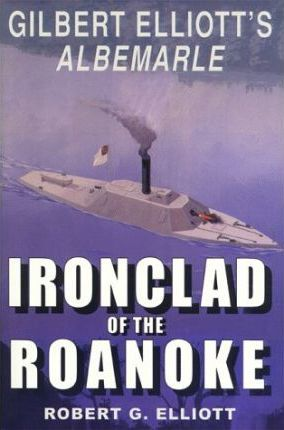 Ironclad of the Roanoke: Gilbert Elliott's Albemarle