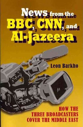 News from the BBC, CNN and Al-Jazeera  How the Three Broadcasters Cover the Middle East