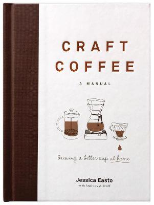 Craft Coffee: A Manual : Brewing a Better Cup at Home