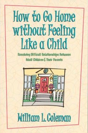 How to Go Home Without Feeling Like a Child  Resolving Difficult Relationships Between Adult Children & Their Parents