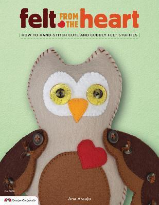 Felt from the Heart: How to Hand-Stitch Cute and Cuddly Felt Stuffies