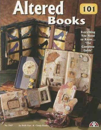Altered Books 101 : Everything You Need to Know ... 'The Complete Guide'