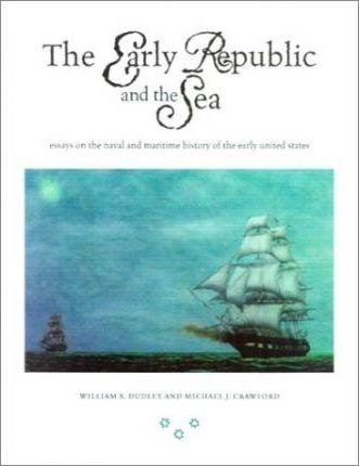 Early Republic and the SeaEssays on Naval/Maritime History  Essays on the Naval and Maritime History of the Early United States