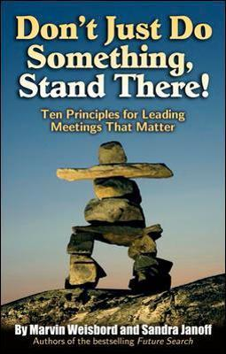 Don't Just Do Something, Stand There! Ten Principles for Leading Meetings That Matter: Ten Principles for Leading Meetings That Matter