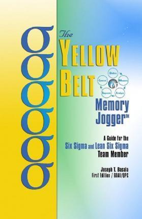 The Yellow Belt Memory Jogger : A Guide for the Six SIGMA and Lean Six SIGMA Team Member