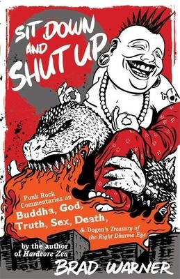 Sit Down and Shut Up : Punk Rock Commentaries on Zen and Dogen's Treasury of the Right Dharma Eye