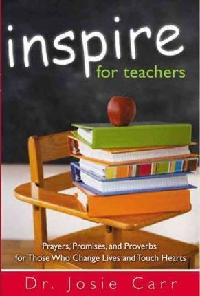 Inspire for Teachers : Prayers Promises, and Proverbs for Those Who Change Lives and Tough Hearts