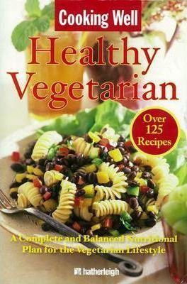 Cooking Well: Healthy Vegetarian : Over 125 Recipes Including a Complete and Balanced Nutritional Plan for the Vegetarian Lifestyle
