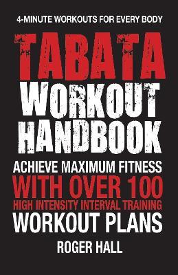 Tabata Workout Handbook : Achieve Maximum Fitness with Over 100 High Intensity Interval Training Workout Plans – Roger Hall