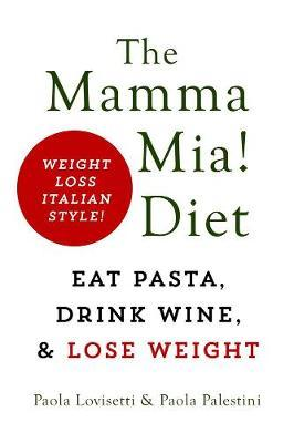 The Mamma Mia! Diet : Eat Pasta, Drink Wine and Lose Weight
