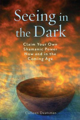 Seeing in the Dark : Claim Your Own Shamanic Power Now and in the Coming Age