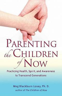 Parenting the Children of Now : Practicing Health, Spirit, and Awareness to Transcend Generations