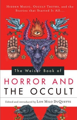 The Weiser Book of Horror and the Occult  Hidden Magic, Occult Truths, and theStories That Started it All...