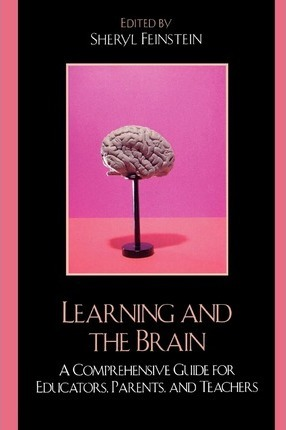 Learning and the Brain : A Comprehensive Guide for Educators, Parents, and Teachers