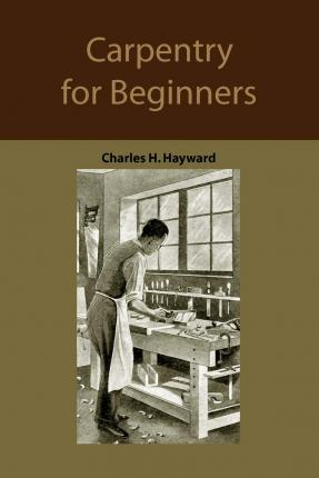 Carpentry for Beginners : How to Use Tools, Basic Joints, Workshop Practice, Designs for Things to Make