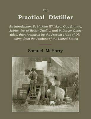 The Practical Distiller : An Introduction to Making Whiskey, Gin, Brandy, Spirits of Better Quality, and in Larger Quantities, Than Produced by