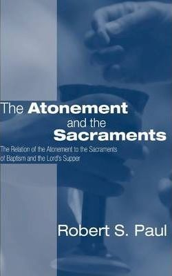 Atonement and the Sacraments : The Relation of the Atonement to the Sacraments of Baptism and the Lord's Supper