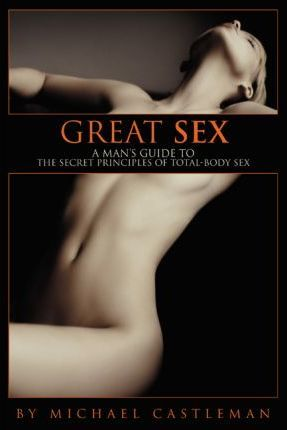 Great Sex  A Man's Guide to the Secret Principles of Total-Body Sex