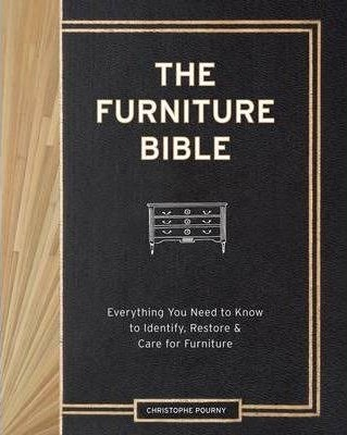 Furniture Bible : Everything You Need to Know to Identify, Restore and Care for Furniture